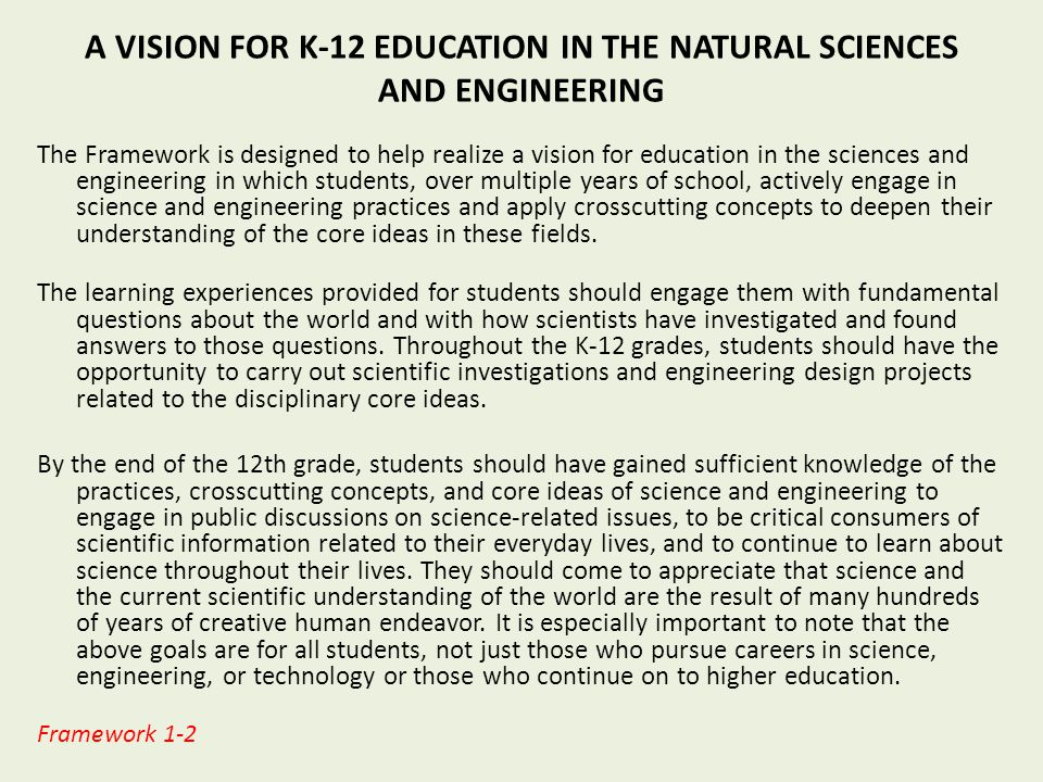 A VISION FOR K-12 EDUCATION IN THE NATURAL SCIENCES AND ENGINEERING The Framework is designed to help realize a vision for education in the sciences and engineering in which students, over multiple years of school, actively engage in science and engineering practices and apply crosscutting concepts to deepen their understanding of the core ideas in these fields.