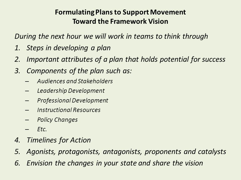 Formulating Plans to Support Movement Toward the Framework Vision During the next hour we will work in teams to think through 1.Steps in developing a plan 2.Important attributes of a plan that holds potential for success 3.Components of the plan such as: – Audiences and Stakeholders – Leadership Development – Professional Development – Instructional Resources – Policy Changes – Etc.