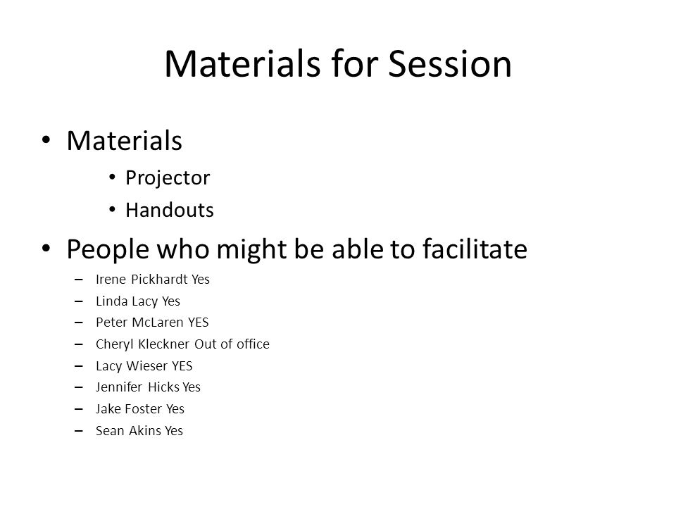 Materials for Session Materials Projector Handouts People who might be able to facilitate – Irene Pickhardt Yes – Linda Lacy Yes – Peter McLaren YES –