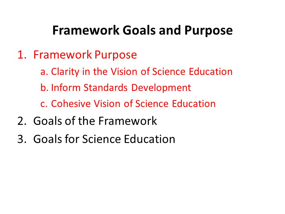 Framework Goals and Purpose 1.Framework Purpose a.Clarity in the Vision of Science Education b.Inform Standards Development c.Cohesive Vision of Science Education 2.Goals of the Framework 3.Goals for Science Education