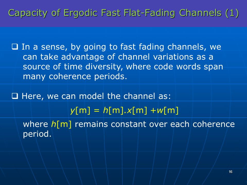 Capacity of Ergodic Fast Flat-Fading Channels (1) In a sense, by going to fast fading channels, we can take advantage of channel variations as a sourc