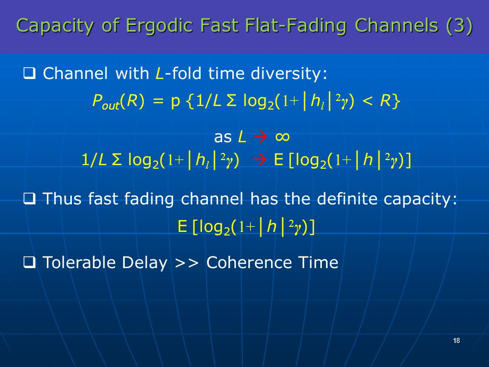 Capacity of Ergodic Fast Flat-Fading Channels (3) Channel with L-fold time diversity: P out (R) = p {1/L Σ log 2 ( 1+ h l 2 γ ) < R} as L 1/L Σ log 2