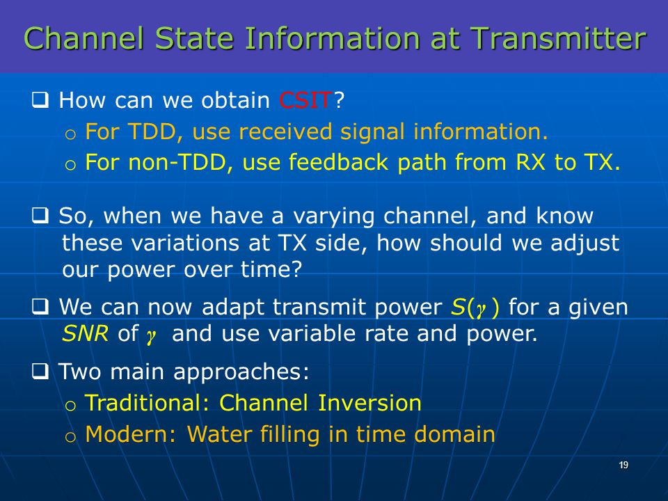 Channel State Information at Transmitter How can we obtain CSIT? o For TDD, use received signal information. o For non-TDD, use feedback path from RX