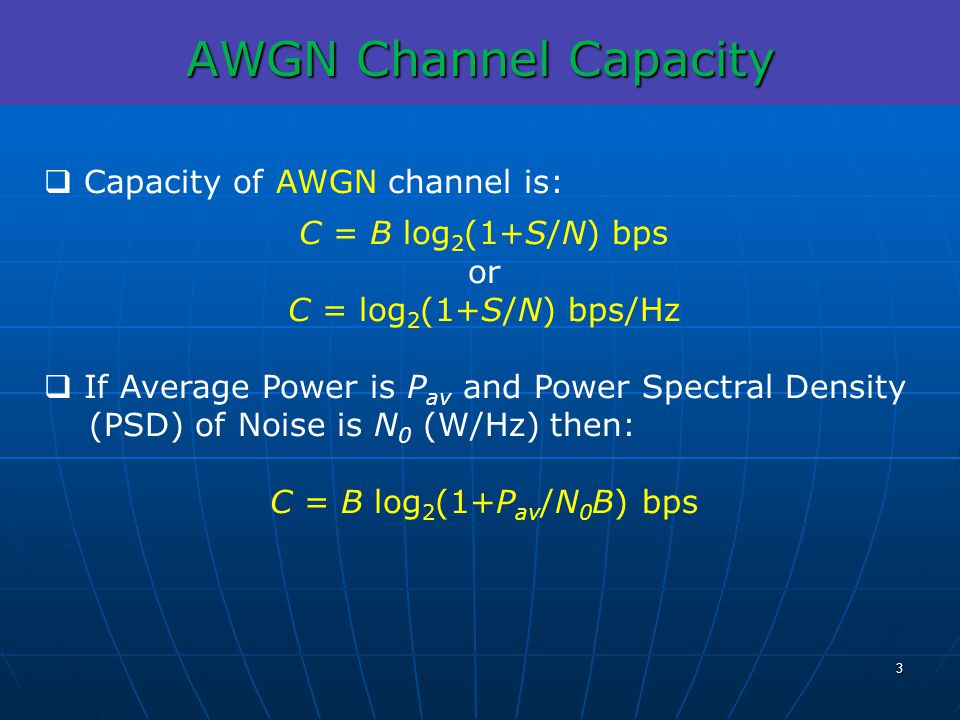 AWGN Channel Capacity Capacity of AWGN channel is: C = B log 2 (1+S/N) bps or C = log 2 (1+S/N) bps/Hz If Average Power is P av and Power Spectral Den