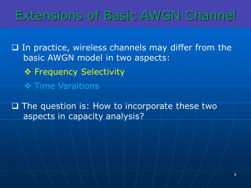 Extensions of Basic AWGN Channel In practice, wireless channels may differ from the basic AWGN model in two aspects: Frequency Selectivity Time Varait