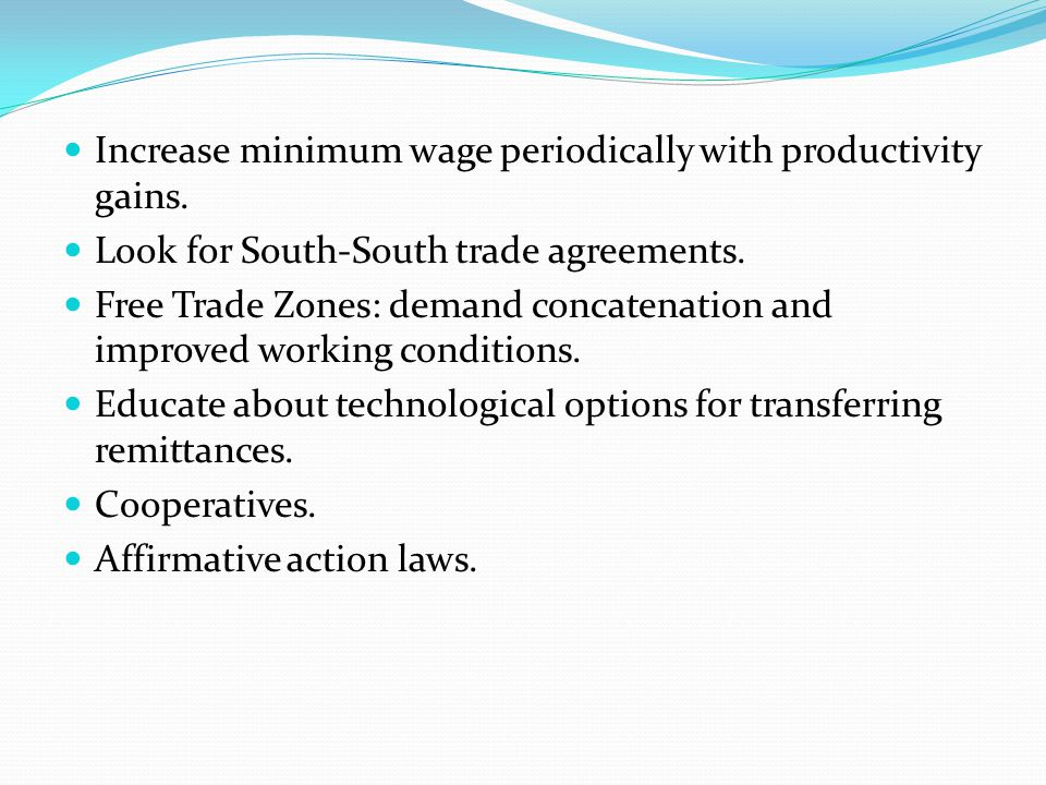 Increase minimum wage periodically with productivity gains. Look for South-South trade agreements. Free Trade Zones: demand concatenation and improved