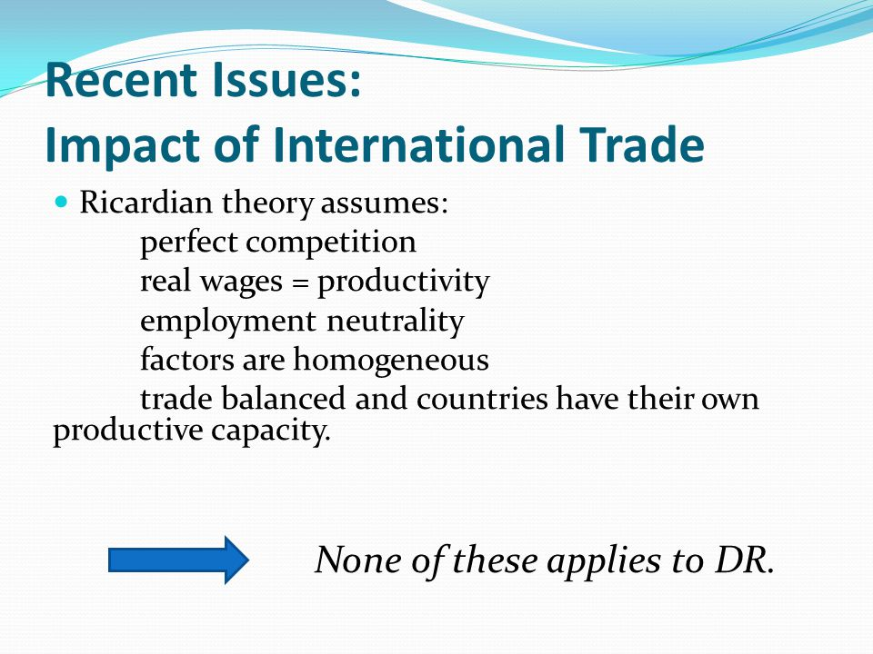 Recent Issues: Impact of International Trade Ricardian theory assumes: perfect competition real wages = productivity employment neutrality factors are