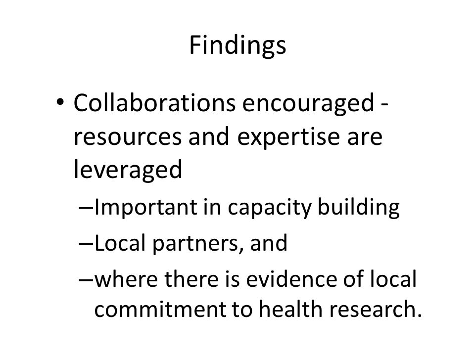 Findings Collaborations encouraged - resources and expertise are leveraged – Important in capacity building – Local partners, and – where there is evidence of local commitment to health research.