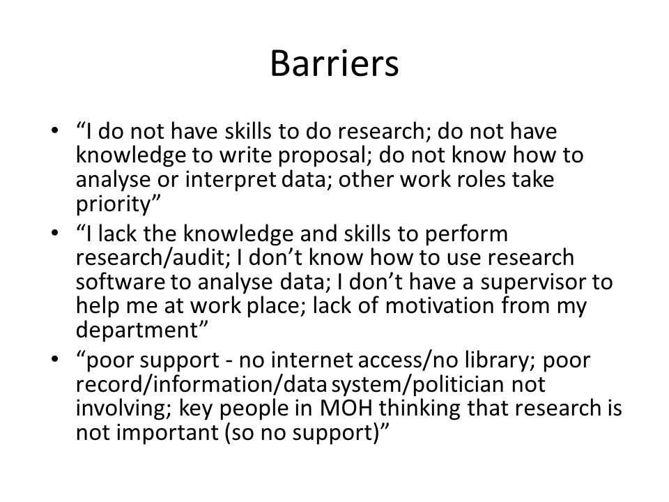 Barriers I do not have skills to do research; do not have knowledge to write proposal; do not know how to analyse or interpret data; other work roles take priority I lack the knowledge and skills to perform research/audit; I dont know how to use research software to analyse data; I dont have a supervisor to help me at work place; lack of motivation from my department poor support - no internet access/no library; poor record/information/data system/politician not involving; key people in MOH thinking that research is not important (so no support)