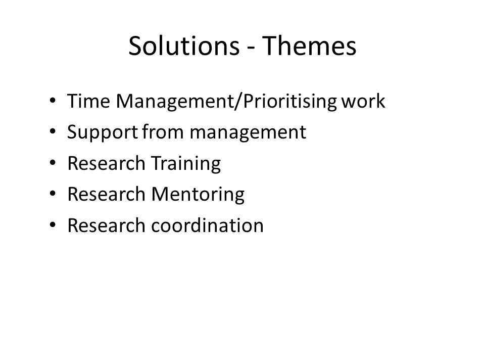 Solutions - Themes Time Management/Prioritising work Support from management Research Training Research Mentoring Research coordination