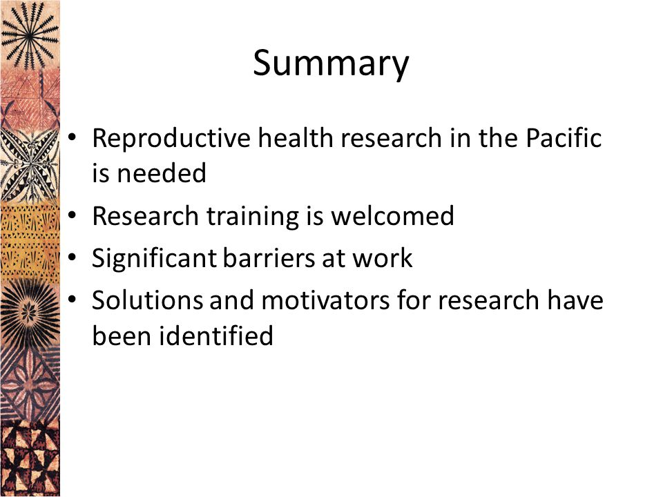 Summary Reproductive health research in the Pacific is needed Research training is welcomed Significant barriers at work Solutions and motivators for research have been identified