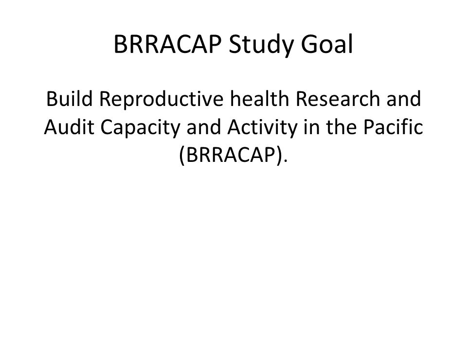 BRRACAP Study Goal Build Reproductive health Research and Audit Capacity and Activity in the Pacific (BRRACAP).