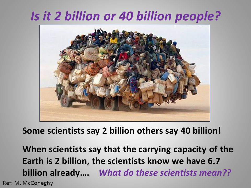 Is it 2 billion or 40 billion people. Some scientists say 2 billion others say 40 billion.