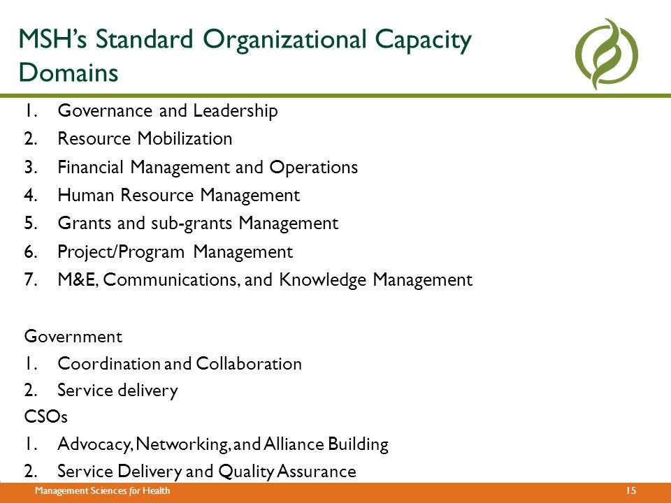 14Management Sciences for Health Agenda Guiding principles and frameworks Standardized organizational capacity assessment Benchmarking 5 steps for measuring organizational capacity