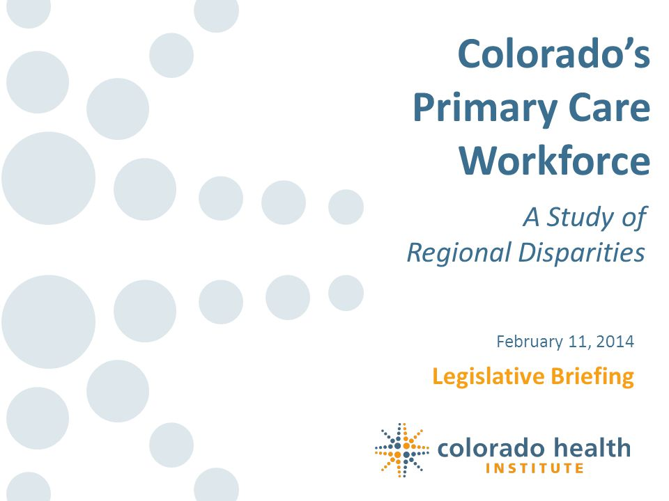 Legislative Briefing February 11, 2014 Colorados Primary Care Workforce A Study of Regional Disparities