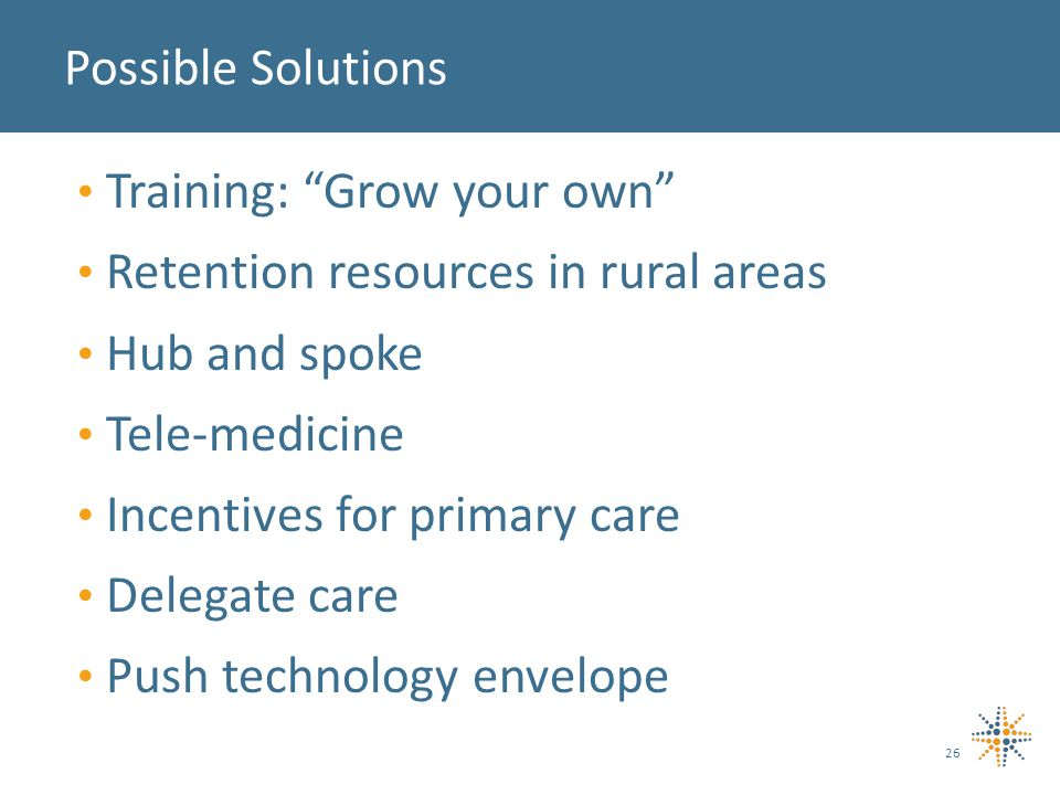 26 Possible Solutions Training: Grow your own Retention resources in rural areas Hub and spoke Tele-medicine Incentives for primary care Delegate care Push technology envelope