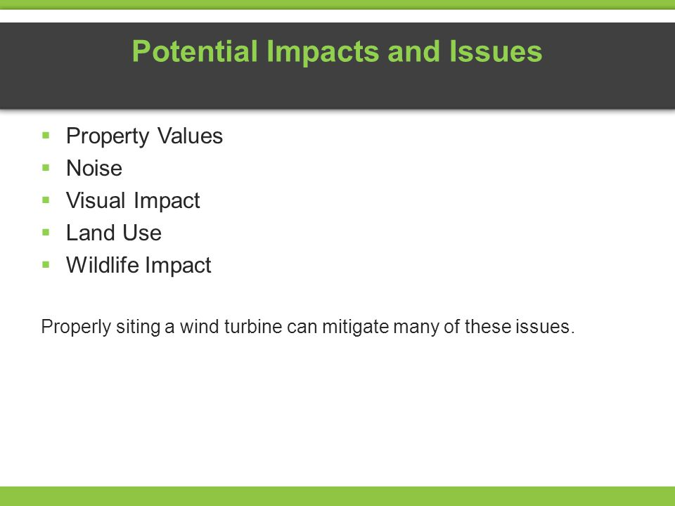 Potential Impacts and Issues Property Values Noise Visual Impact Land Use Wildlife Impact Properly siting a wind turbine can mitigate many of these is