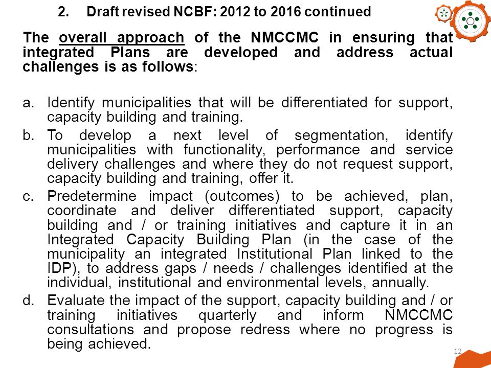 12 2.Draft revised NCBF: 2012 to 2016 continued The overall approach of the NMCCMC in ensuring that integrated Plans are developed and address actual challenges is as follows: a.Identify municipalities that will be differentiated for support, capacity building and training.