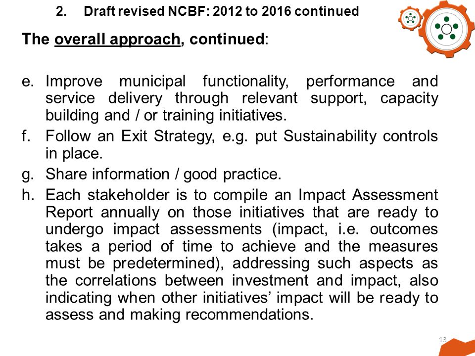 13 2.Draft revised NCBF: 2012 to 2016 continued The overall approach, continued: e.Improve municipal functionality, performance and service delivery through relevant support, capacity building and / or training initiatives.