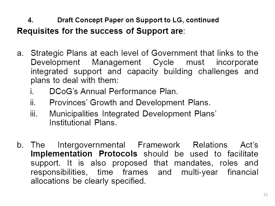 31 Requisites for the success of Support are: a.Strategic Plans at each level of Government that links to the Development Management Cycle must incorporate integrated support and capacity building challenges and plans to deal with them: i.DCoGs Annual Performance Plan.