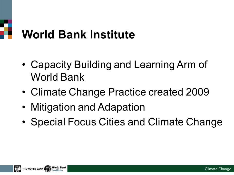 World Bank Institute Capacity Building and Learning Arm of World Bank Climate Change Practice created 2009 Mitigation and Adapation Special Focus Cities and Climate Change