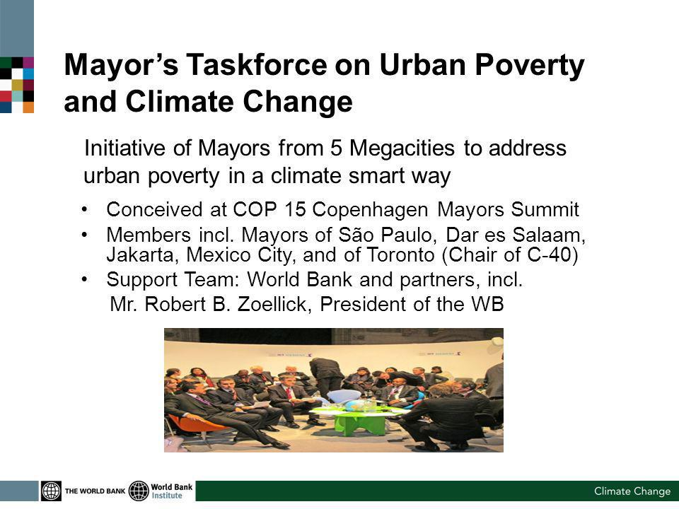 Mayors Taskforce on Urban Poverty and Climate Change Initiative of Mayors from 5 Megacities to address urban poverty in a climate smart way Conceived at COP 15 Copenhagen Mayors Summit Members incl.