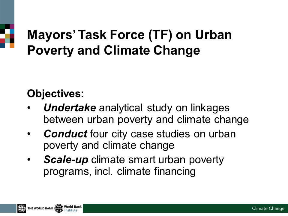 Mayors Task Force (TF) on Urban Poverty and Climate Change Objectives: Undertake analytical study on linkages between urban poverty and climate change Conduct four city case studies on urban poverty and climate change Scale-up climate smart urban poverty programs, incl.