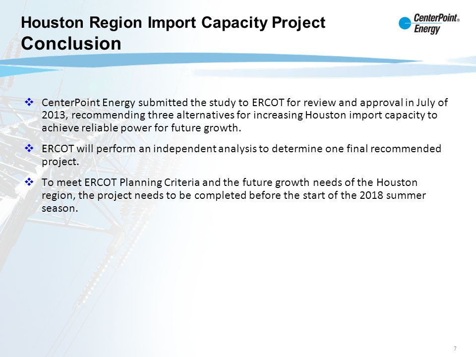7 Grant Substation CenterPoint Energy submitted the study to ERCOT for review and approval in July of 2013, recommending three alternatives for increa