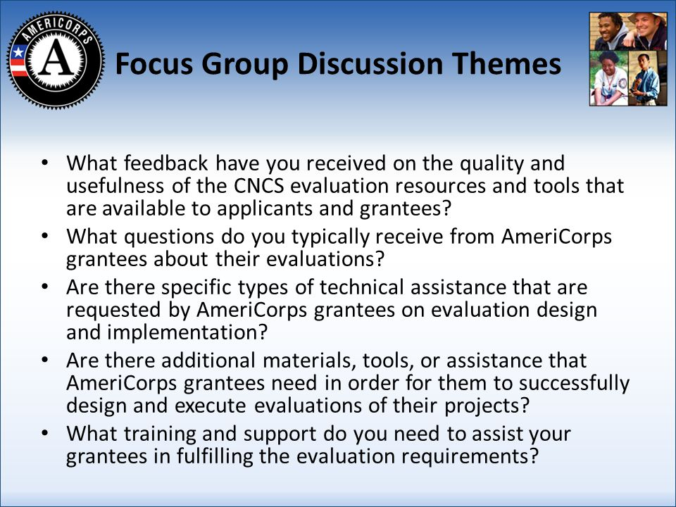 Focus Group Discussion Themes What feedback have you received on the quality and usefulness of the CNCS evaluation resources and tools that are available to applicants and grantees.