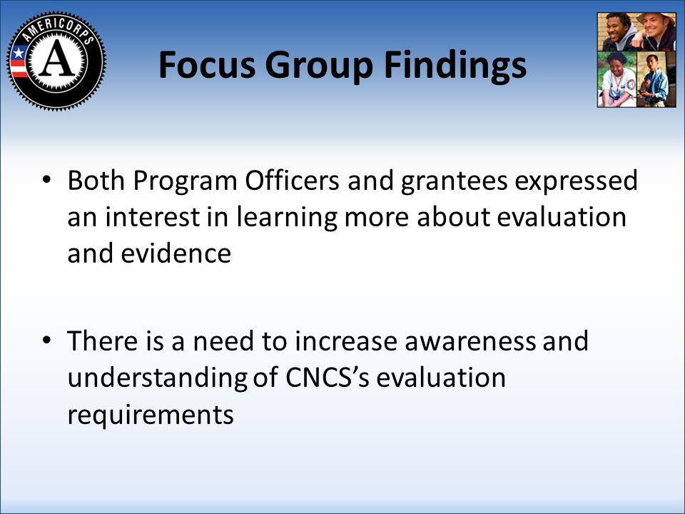 Focus Group Findings Both Program Officers and grantees expressed an interest in learning more about evaluation and evidence There is a need to increase awareness and understanding of CNCSs evaluation requirements