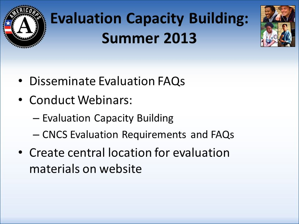 Evaluation Capacity Building: Summer 2013 Disseminate Evaluation FAQs Conduct Webinars: – Evaluation Capacity Building – CNCS Evaluation Requirements and FAQs Create central location for evaluation materials on website