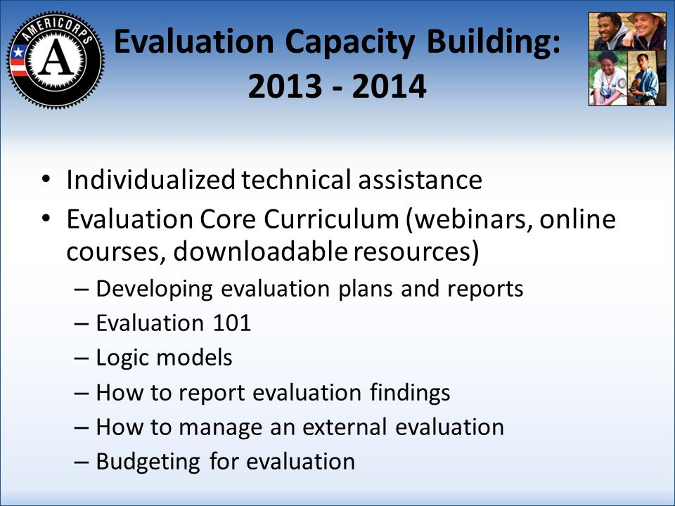 Evaluation Capacity Building: 2013 - 2014 Individualized technical assistance Evaluation Core Curriculum (webinars, online courses, downloadable resources) – Developing evaluation plans and reports – Evaluation 101 – Logic models – How to report evaluation findings – How to manage an external evaluation – Budgeting for evaluation