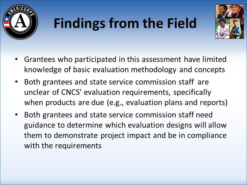 Findings from the Field Grantees who participated in this assessment have limited knowledge of basic evaluation methodology and concepts Both grantees and state service commission staff are unclear of CNCS evaluation requirements, specifically when products are due (e.g., evaluation plans and reports) Both grantees and state service commission staff need guidance to determine which evaluation designs will allow them to demonstrate project impact and be in compliance with the requirements