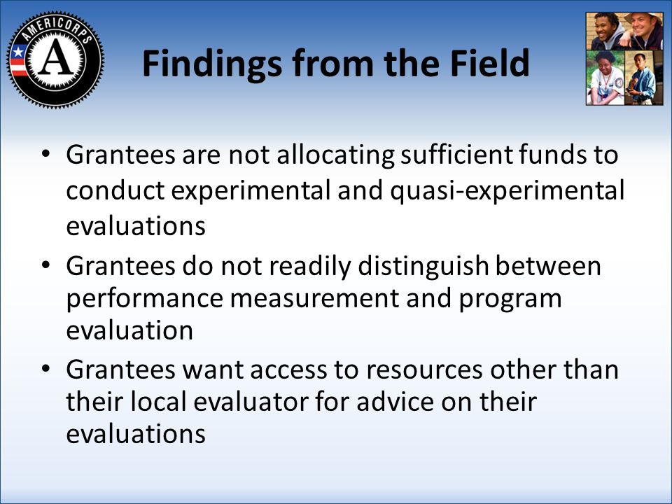 Findings from the Field Grantees are not allocating sufficient funds to conduct experimental and quasi-experimental evaluations Grantees do not readily distinguish between performance measurement and program evaluation Grantees want access to resources other than their local evaluator for advice on their evaluations