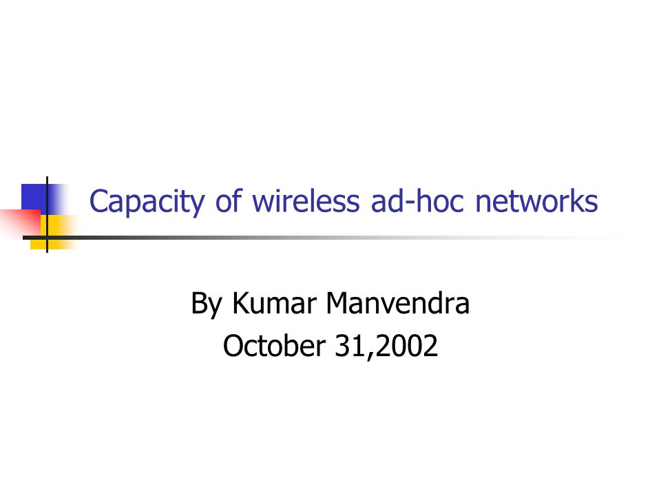 Capacity of wireless ad-hoc networks By Kumar Manvendra October 31,2002