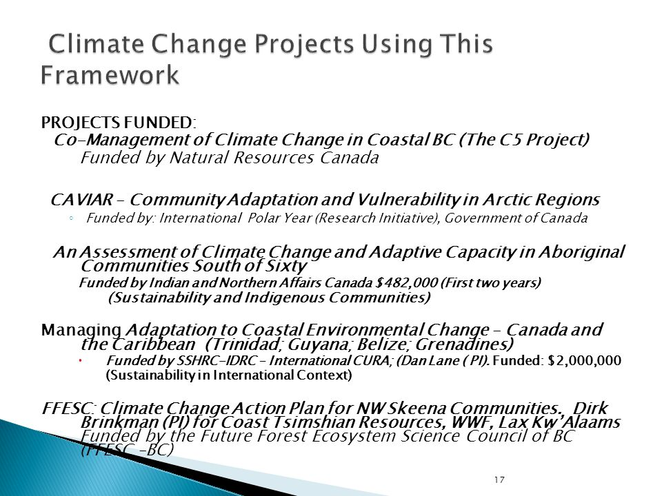 17 PROJECTS FUNDED: Co-Management of Climate Change in Coastal BC (The C5 Project) Funded by Natural Resources Canada CAVIAR – Community Adaptation and Vulnerability in Arctic Regions Funded by: International Polar Year (Research Initiative), Government of Canada An Assessment of Climate Change and Adaptive Capacity in Aboriginal Communities South of Sixty Funded by Indian and Northern Affairs Canada $482,000 (First two years) (Sustainability and Indigenous Communities) Managing Adaptation to Coastal Environmental Change – Canada and the Caribbean (Trinidad; Guyana; Belize; Grenadines) Funded by SSHRC-IDRC – International CURA; (Dan Lane ( PI).