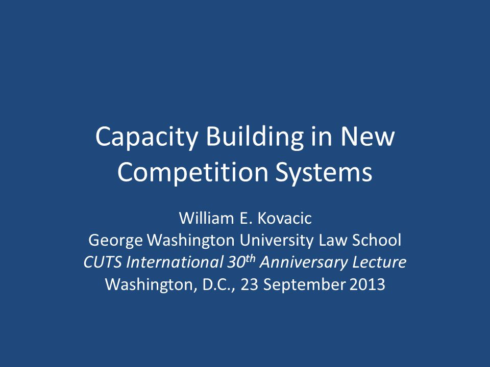 This Evenings Agenda Necessary Capacity – Emphasis here: human capital Building It: What Works, What Needs Work Contributions of CUTS Contact: wkovacic@law.gwu.edu