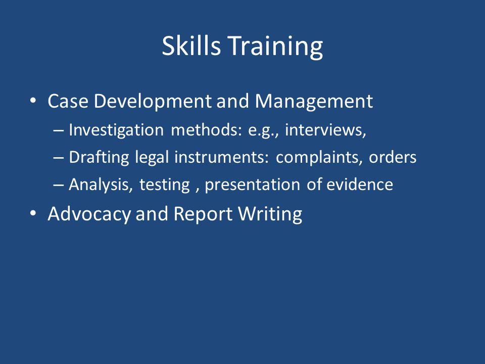 Skills Training Case Development and Management – Investigation methods: e.g., interviews, – Drafting legal instruments: complaints, orders – Analysis