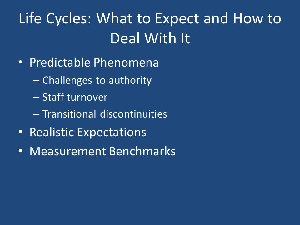 Life Cycles: What to Expect and How to Deal With It Predictable Phenomena – Challenges to authority – Staff turnover – Transitional discontinuities Re