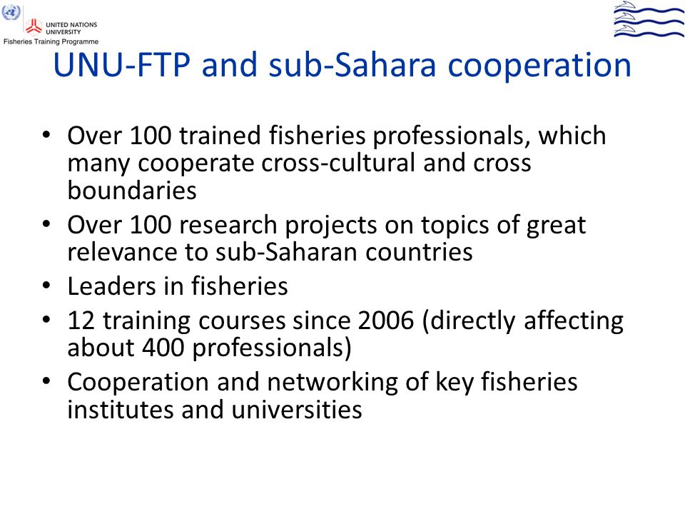 UNU-FTP and sub-Sahara cooperation Over 100 trained fisheries professionals, which many cooperate cross-cultural and cross boundaries Over 100 researc