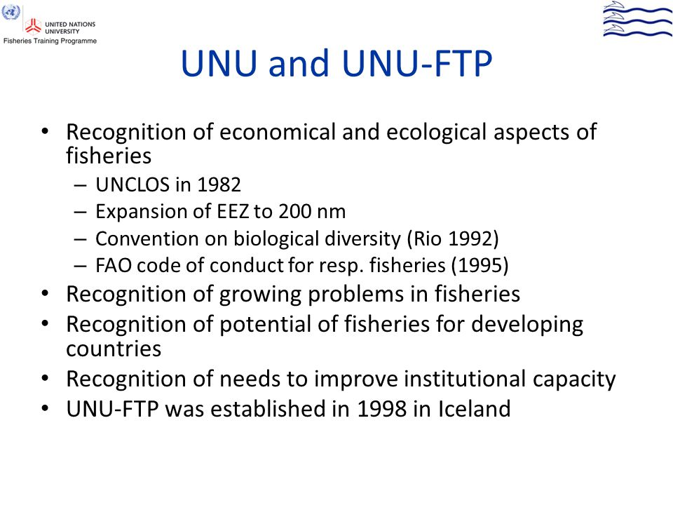 UNU and UNU-FTP Recognition of economical and ecological aspects of fisheries – UNCLOS in 1982 – Expansion of EEZ to 200 nm – Convention on biological
