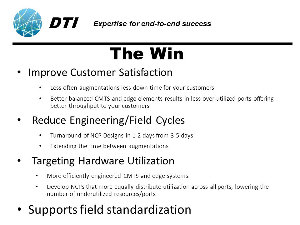 The Win Improve Customer Satisfaction Less often augmentations less down time for your customers Better balanced CMTS and edge elements results in less over-utilized ports offering better throughput to your customers Reduce Engineering/Field Cycles Turnaround of NCP Designs in 1-2 days from 3-5 days Extending the time between augmentations Targeting Hardware Utilization More efficiently engineered CMTS and edge systems.