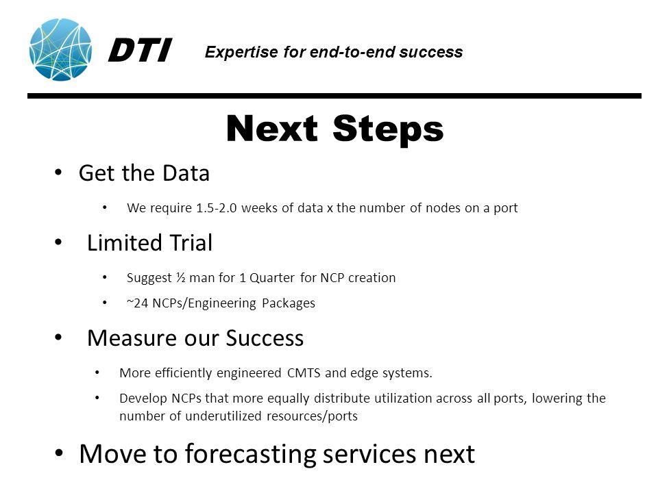 Next Steps Get the Data We require 1.5-2.0 weeks of data x the number of nodes on a port Limited Trial Suggest ½ man for 1 Quarter for NCP creation ~24 NCPs/Engineering Packages Measure our Success More efficiently engineered CMTS and edge systems.