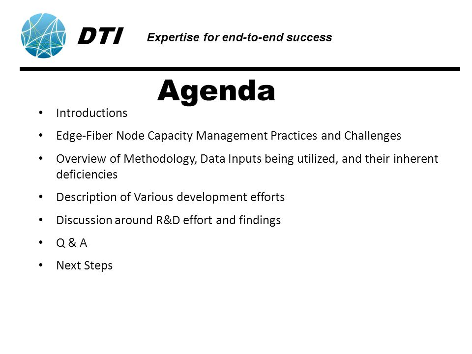 Agenda Introductions Edge-Fiber Node Capacity Management Practices and Challenges Overview of Methodology, Data Inputs being utilized, and their inherent deficiencies Description of Various development efforts Discussion around R&D effort and findings Q & A Next Steps DTI Expertise for end-to-end success