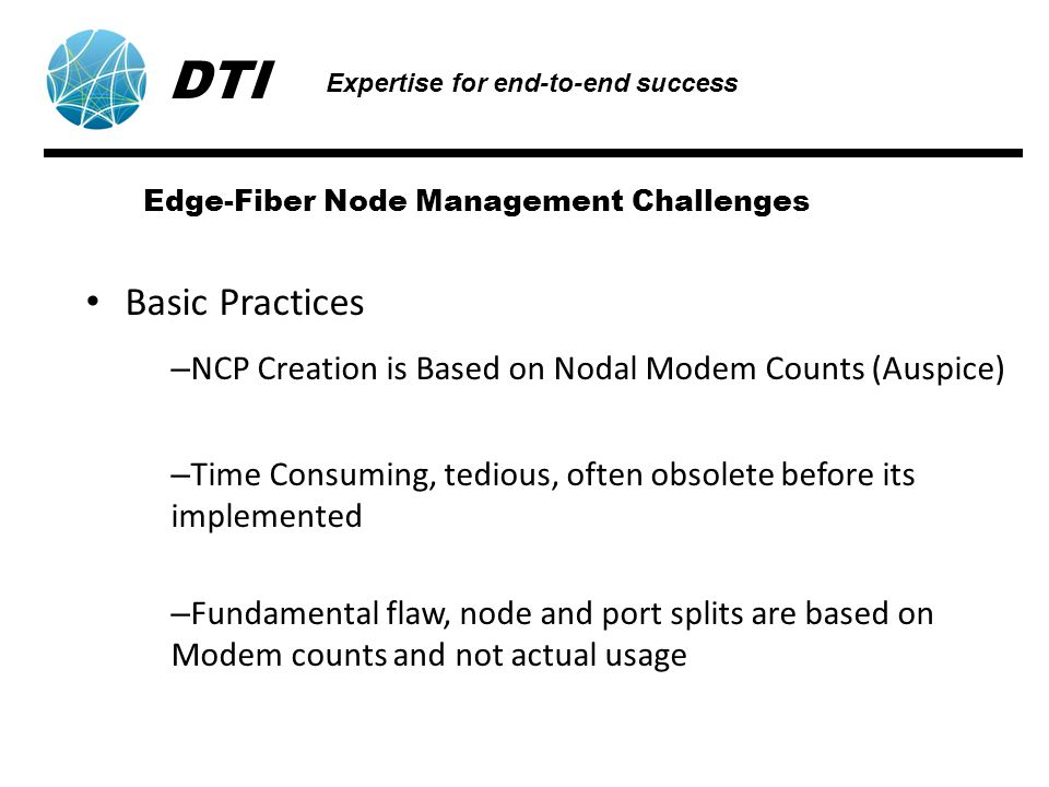 Edge-Fiber Node Management Challenges Basic Practices – NCP Creation is Based on Nodal Modem Counts (Auspice) – Time Consuming, tedious, often obsolete before its implemented – Fundamental flaw, node and port splits are based on Modem counts and not actual usage DTI Expertise for end-to-end success