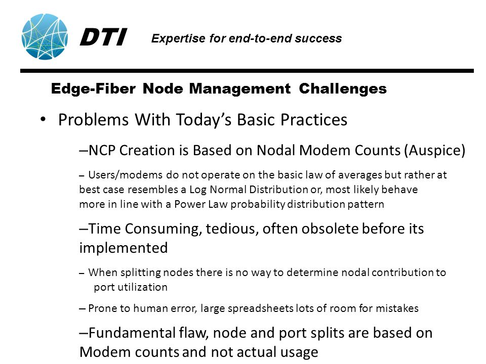 Edge-Fiber Node Management Challenges Problems With Todays Basic Practices – NCP Creation is Based on Nodal Modem Counts (Auspice) – Users/modems do not operate on the basic law of averages but rather at best case resembles a Log Normal Distribution or, most likely behave more in line with a Power Law probability distribution pattern – Time Consuming, tedious, often obsolete before its implemented – When splitting nodes there is no way to determine nodal contribution to port utilization – Prone to human error, large spreadsheets lots of room for mistakes – Fundamental flaw, node and port splits are based on Modem counts and not actual usage DTI Expertise for end-to-end success