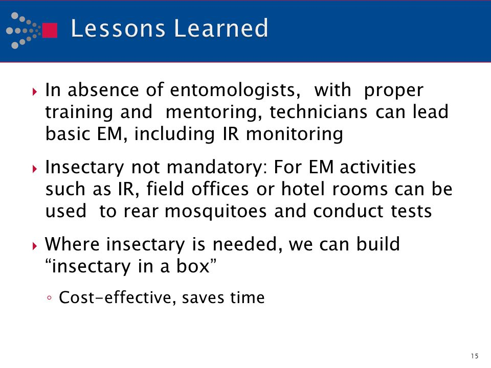 In absence of entomologists, with proper training and mentoring, technicians can lead basic EM, including IR monitoring Insectary not mandatory: For EM activities such as IR, field offices or hotel rooms can be used to rear mosquitoes and conduct tests Where insectary is needed, we can build insectary in a box Cost-effective, saves time 15