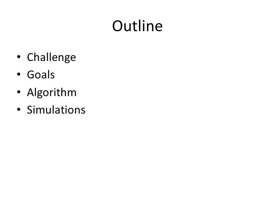 Outline Challenge Goals Algorithm Simulations