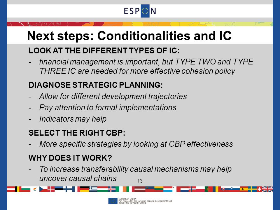 LOOK AT THE DIFFERENT TYPES OF IC: -financial management is important, but TYPE TWO and TYPE THREE IC are needed for more effective cohesion policy DIAGNOSE STRATEGIC PLANNING: -Allow for different development trajectories -Pay attention to formal implementations -Indicators may help SELECT THE RIGHT CBP: -More specific strategies by looking at CBP effectiveness WHY DOES IT WORK.