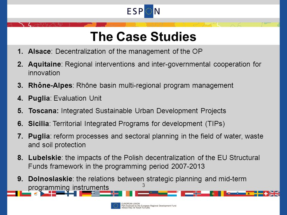 1.Alsace: Decentralization of the management of the OP 2.Aquitaine: Regional interventions and inter-governmental cooperation for innovation 3.Rhône-Alpes: Rhône basin multi-regional program management 4.Puglia: Evaluation Unit 5.Toscana: Integrated Sustainable Urban Development Projects 6.Sicilia: Territorial Integrated Programs for development (TIPs) 7.Puglia: reform processes and sectoral planning in the field of water, waste and soil protection 8.Lubelskie: the impacts of the Polish decentralization of the EU Structural Funds framework in the programming period 2007-2013 9.Dolnoslaskie: the relations between strategic planning and mid-term programming instruments The Case Studies 3